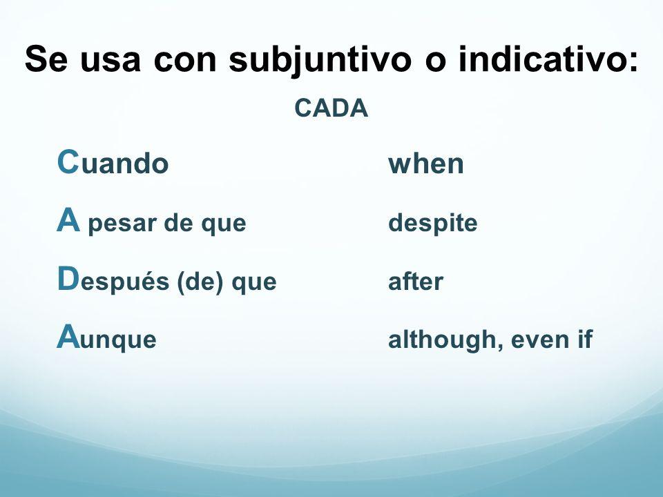 Se usa con subjuntivo o indicativo: CADA C uandowhen A pesar de quedespite D espués (de) queafter A unquealthough, even if