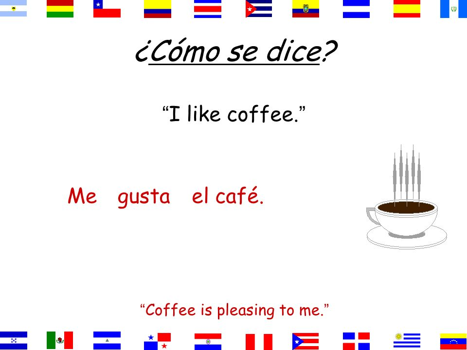 ¿Cómo se dice? I like coffee. Coffee is pleasing to me. el café.gustaMe