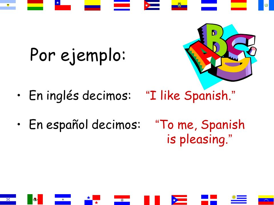 Por ejemplo: En inglés decimos: I like Spanish. En español decimos: To me, Spanish is pleasing.