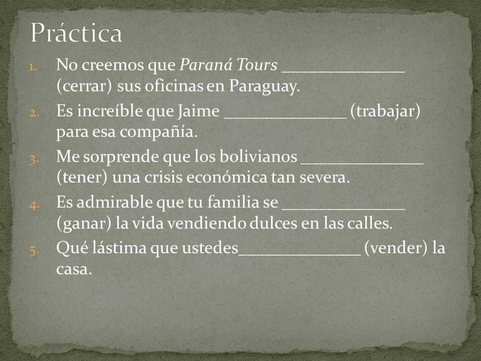 1. No creemos que Paraná Tours ______________ (cerrar) sus oficinas en Paraguay. 2. Es increíble que Jaime ______________ (trabajar) para esa compañía
