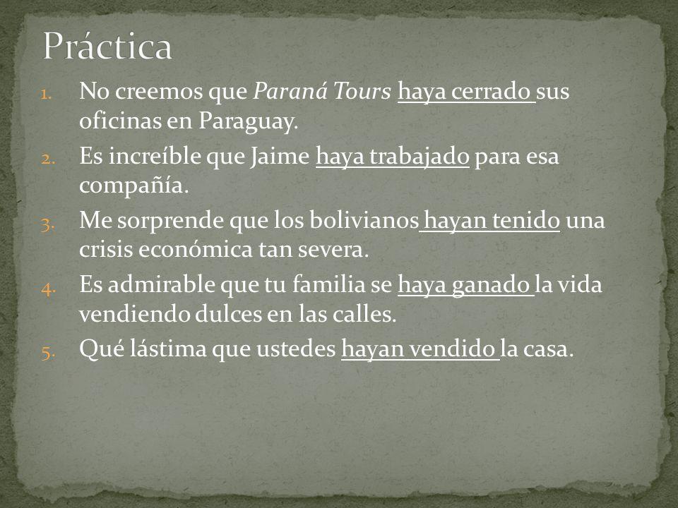1. No creemos que Paraná Tours haya cerrado sus oficinas en Paraguay. 2. Es increíble que Jaime haya trabajado para esa compañía. 3. Me sorprende que