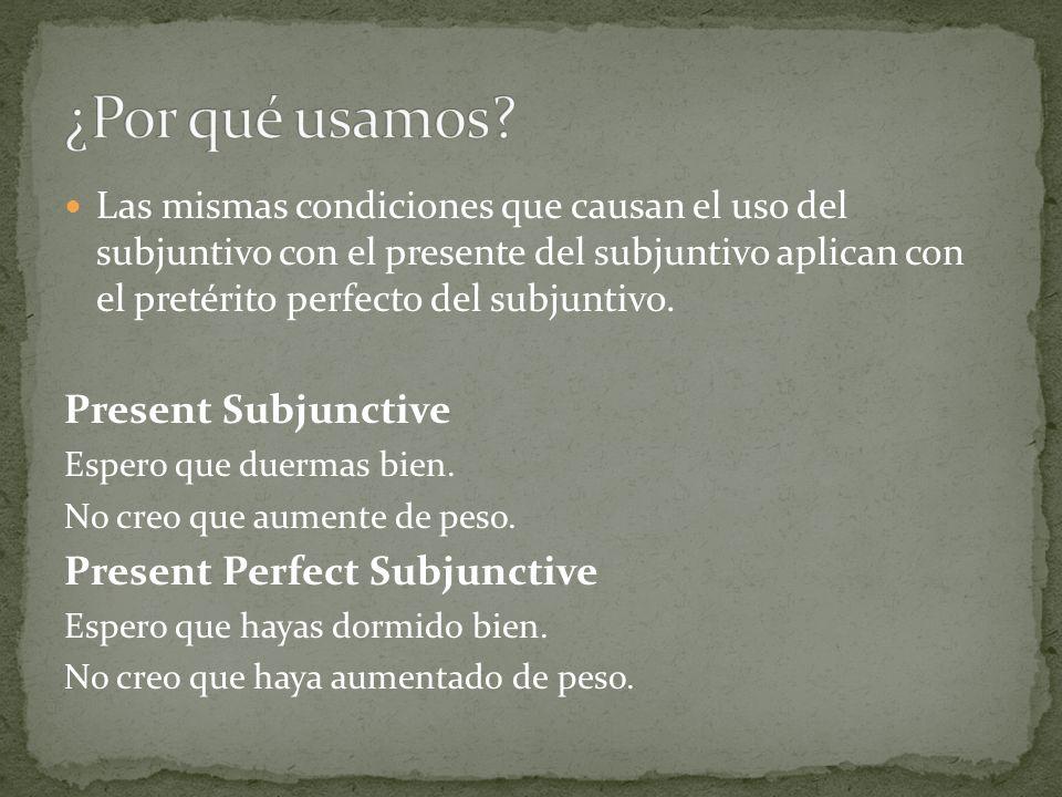 Las mismas condiciones que causan el uso del subjuntivo con el presente del subjuntivo aplican con el pretérito perfecto del subjuntivo. Present Subju