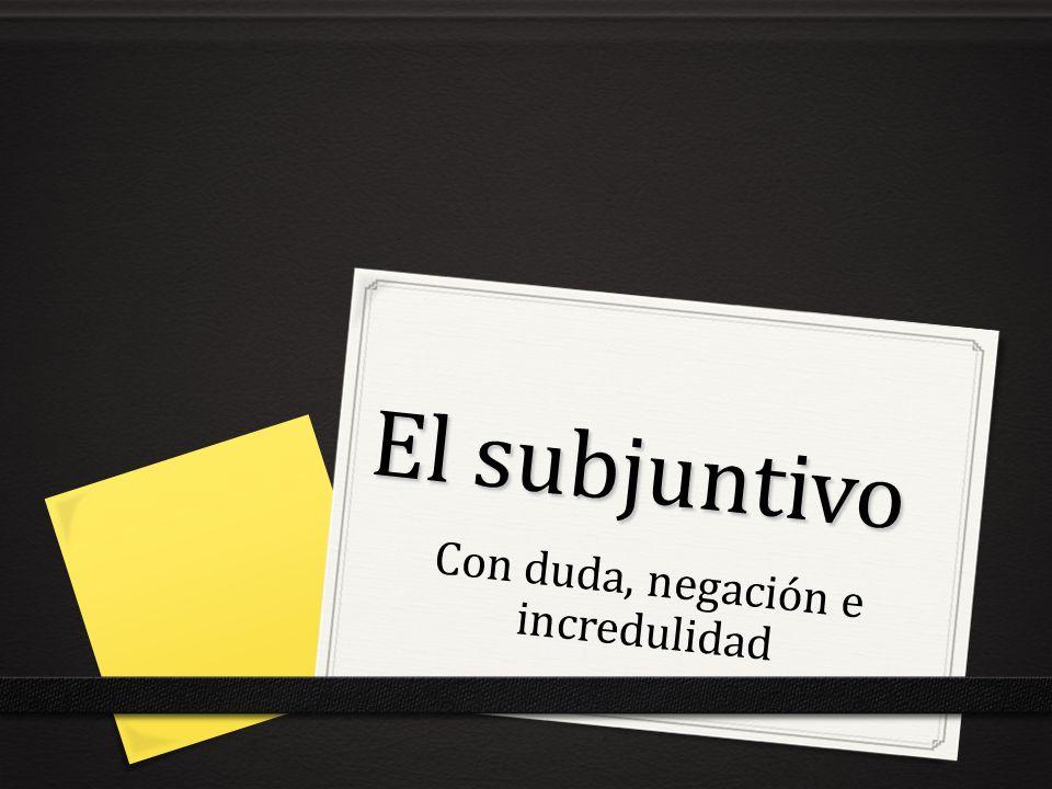 El subjuntivo Con duda, negación e incredulidad