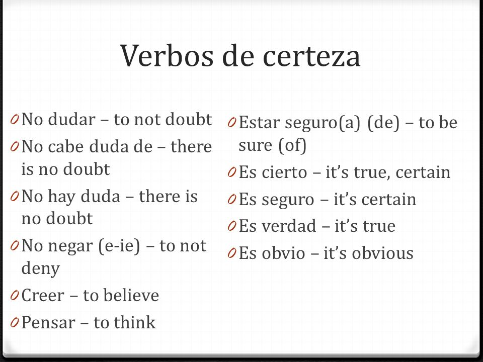 Verbos de certeza 0 No dudar – to not doubt 0 No cabe duda de – there is no doubt 0 No hay duda – there is no doubt 0 No negar (e-ie) – to not deny 0