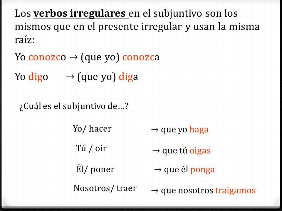 Los verbos irregulares en el subjuntivo son los mismos que en el presente irregular y usan la misma raíz: Yo conozco (que yo) conozca Yo digo (que yo)