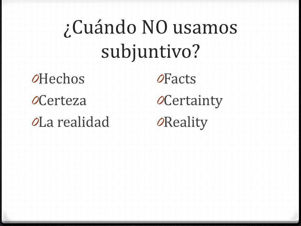 ¿Cuándo NO usamos subjuntivo? 0 Hechos 0 Certeza 0 La realidad 0 Facts 0 Certainty 0 Reality