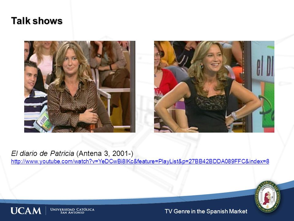 TV Genre in the Spanish Market Talk shows El diario de Patricia (Antena 3, 2001-) http://www.youtube.com/watch v=YeDCwBi8lKc&feature=PlayList&p=27BB42BDDA089FFC&index=8