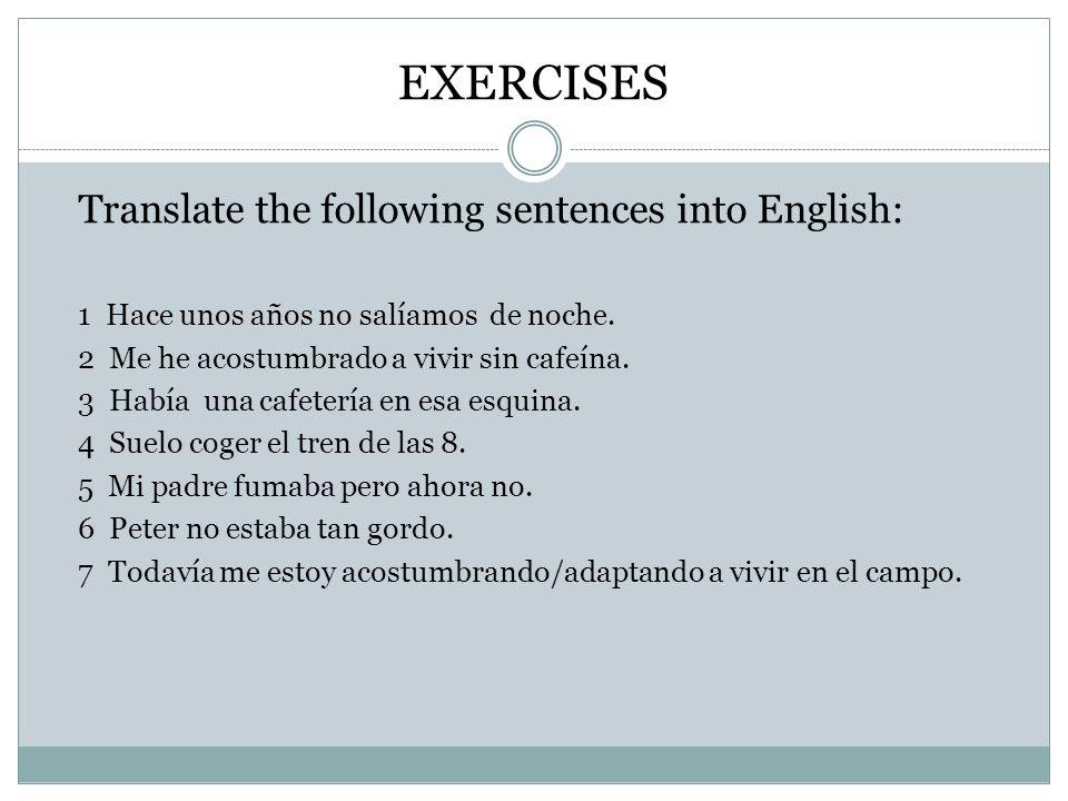 EXERCISES Translate the following sentences into English: 1 Hace unos años no salíamos de noche. 2 Me he acostumbrado a vivir sin cafeína. 3 Había una