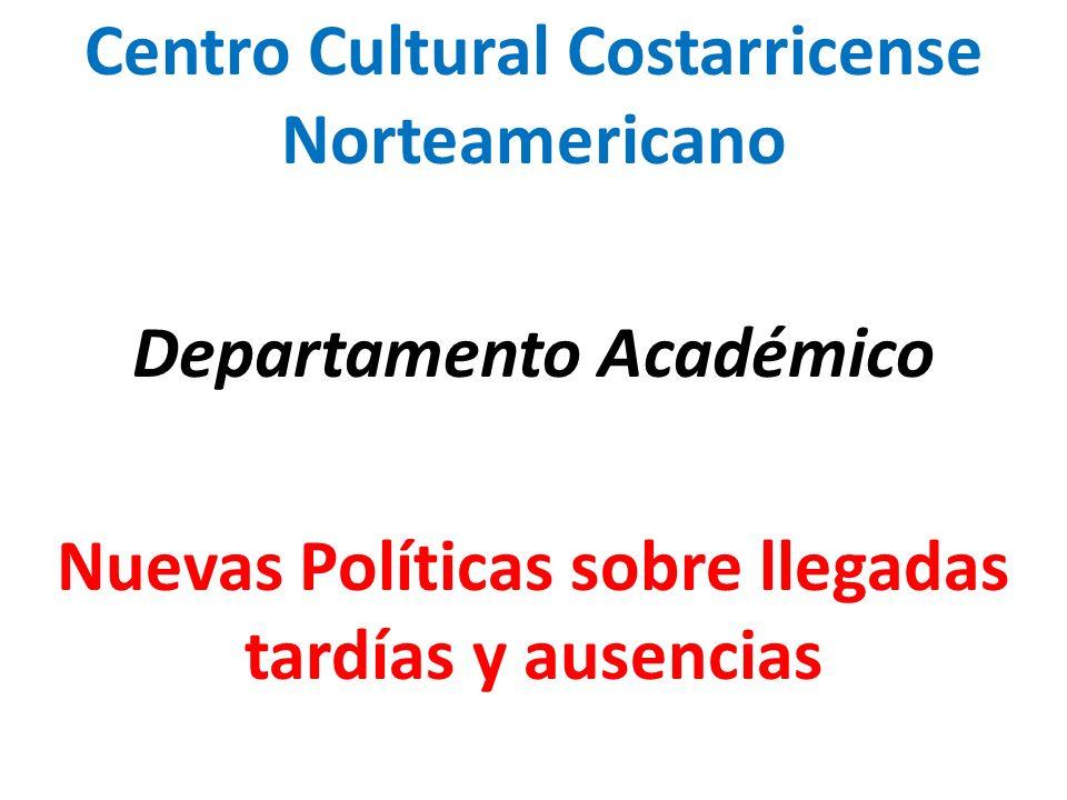 Centro Cultural Costarricense Norteamericano Departamento Académico Nuevas Políticas sobre llegadas tardías y ausencias