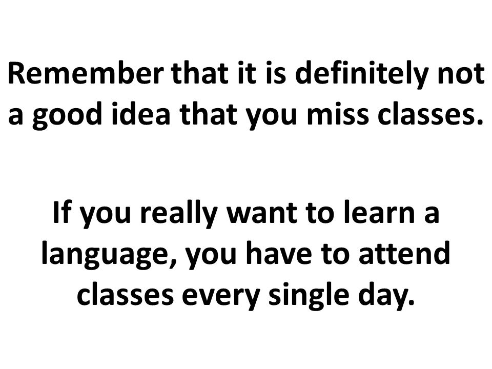 Every time that you miss classes, you will waste a considerable and valuable amount of time and the opportunity to practice the language, which is very difficult to do outside the class.