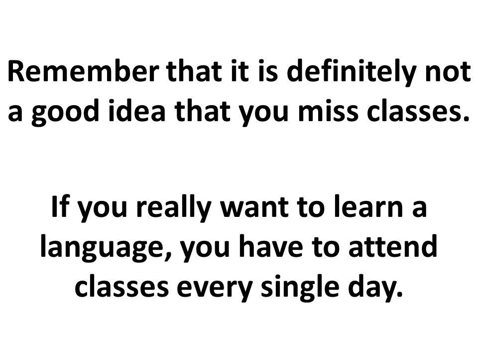 Cada vez que usted no venga clases, perderá una considerable cantidad de tiempo valioso y la oportunidad de practicar este idioma, lo cual es muy difícil lograr fuera de clases.