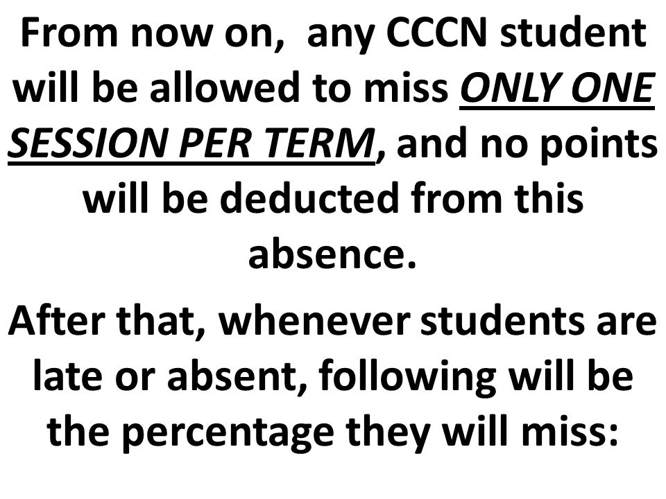 From now on, any CCCN student will be allowed to miss ONLY ONE SESSION PER TERM, and no points will be deducted from this absence.