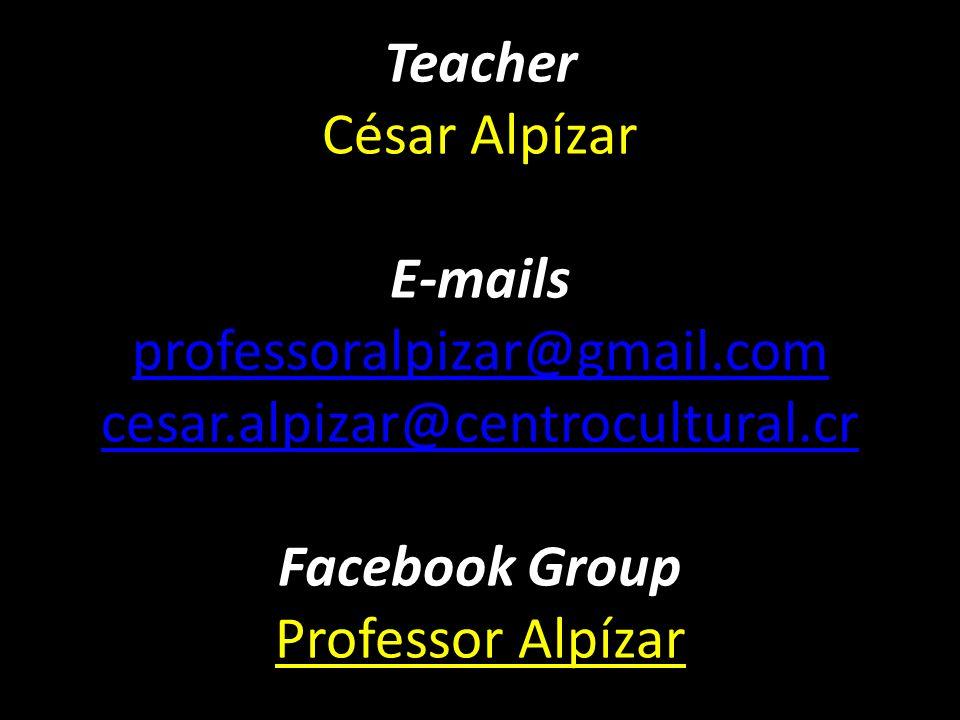 Teacher César Alpízar E-mails professoralpizar@gmail.com cesar.alpizar@centrocultural.cr Facebook Group Professor Alpízar professoralpizar@gmail.com c