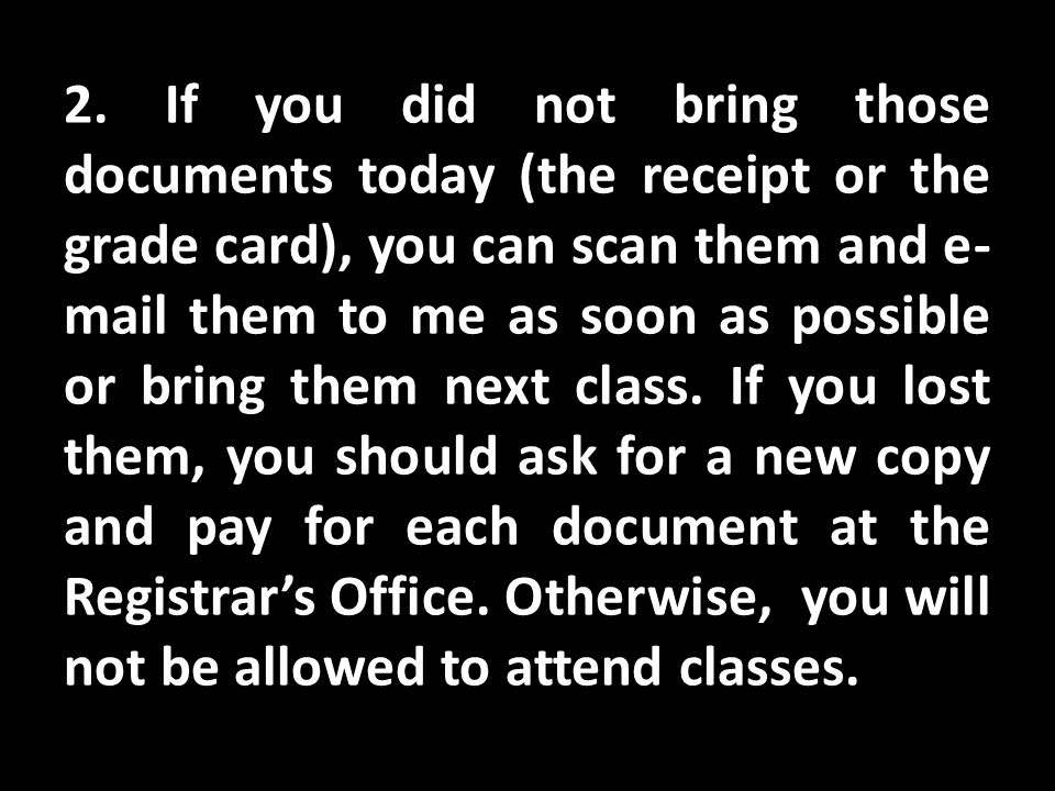 2. If you did not bring those documents today (the receipt or the grade card), you can scan them and e- mail them to me as soon as possible or bring t