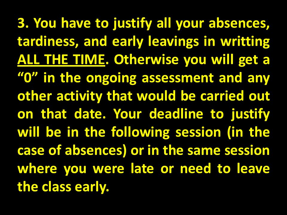 3. You have to justify all your absences, tardiness, and early leavings in writting ALL THE TIME. Otherwise you will get a 0 in the ongoing assessment