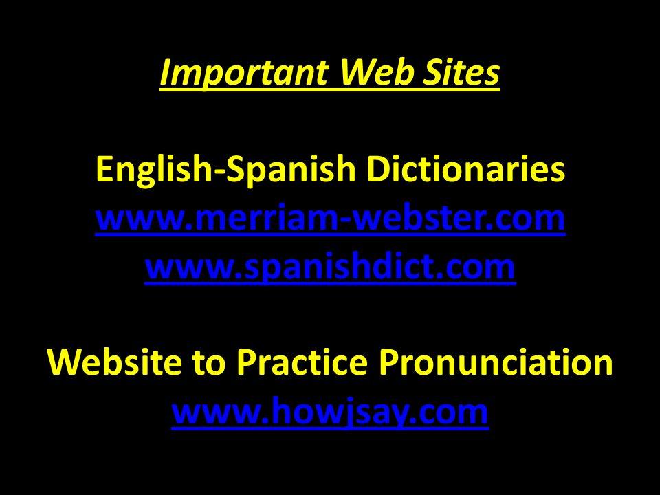 Important Web Sites Important Web Sites English-Spanish Dictionaries www.merriam-webster.com www.spanishdict.com Website to Practice Pronunciation www