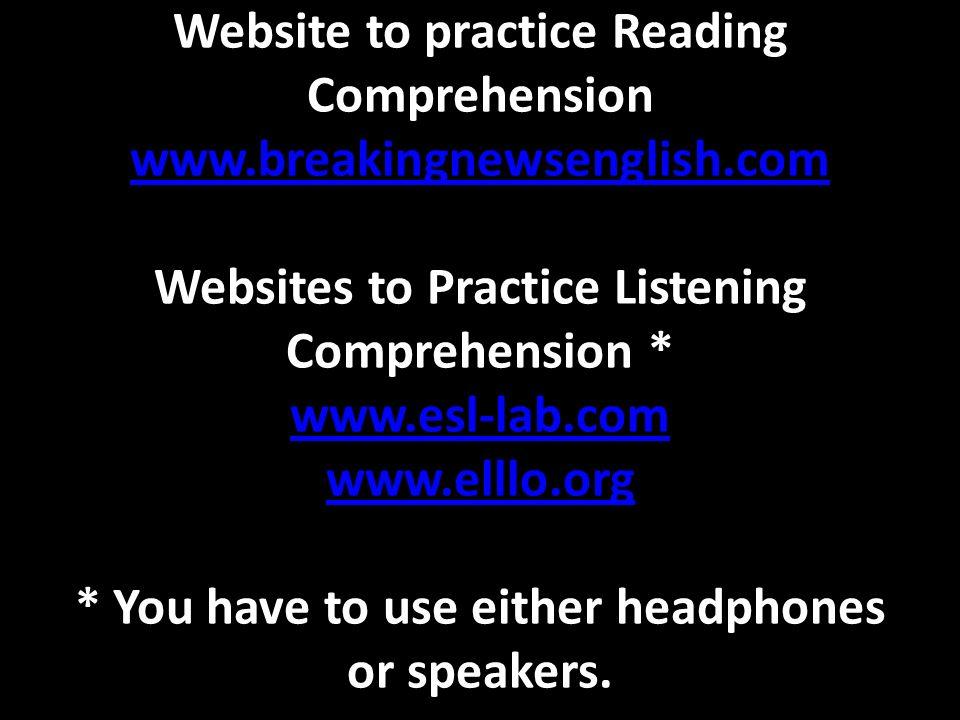 Website to practice Reading Comprehension www.breakingnewsenglish.com Websites to Practice Listening Comprehension * www.esl-lab.com www.elllo.org * Y