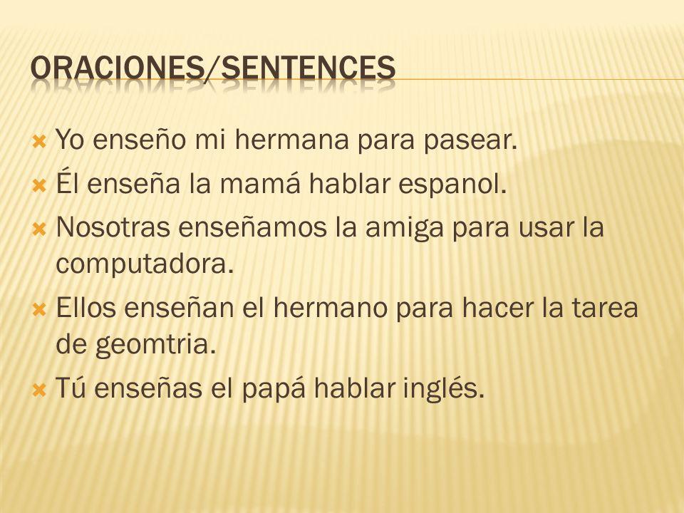 Yo enseño mi hermana para pasear. Él enseña la mamá hablar espanol. Nosotras enseñamos la amiga para usar la computadora. Ellos enseñan el hermano par