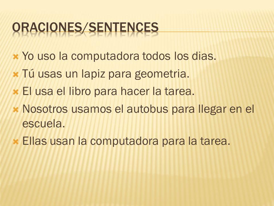Yo uso la computadora todos los dias. Tú usas un lapiz para geometria. El usa el libro para hacer la tarea. Nosotros usamos el autobus para llegar en