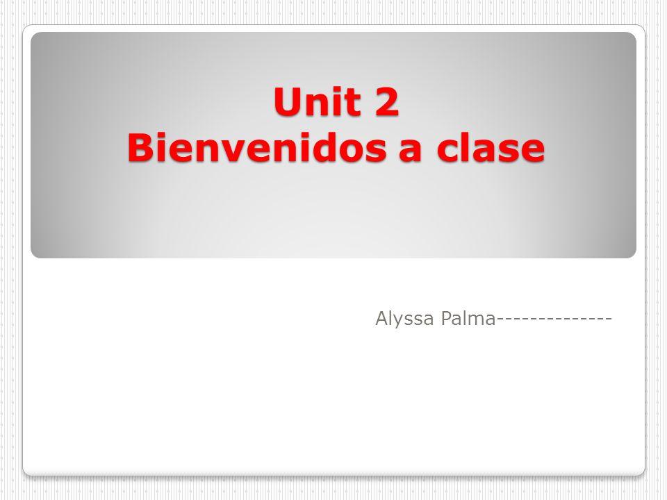 Unit 2 Bienvenidos a clase Alyssa Palma--------------