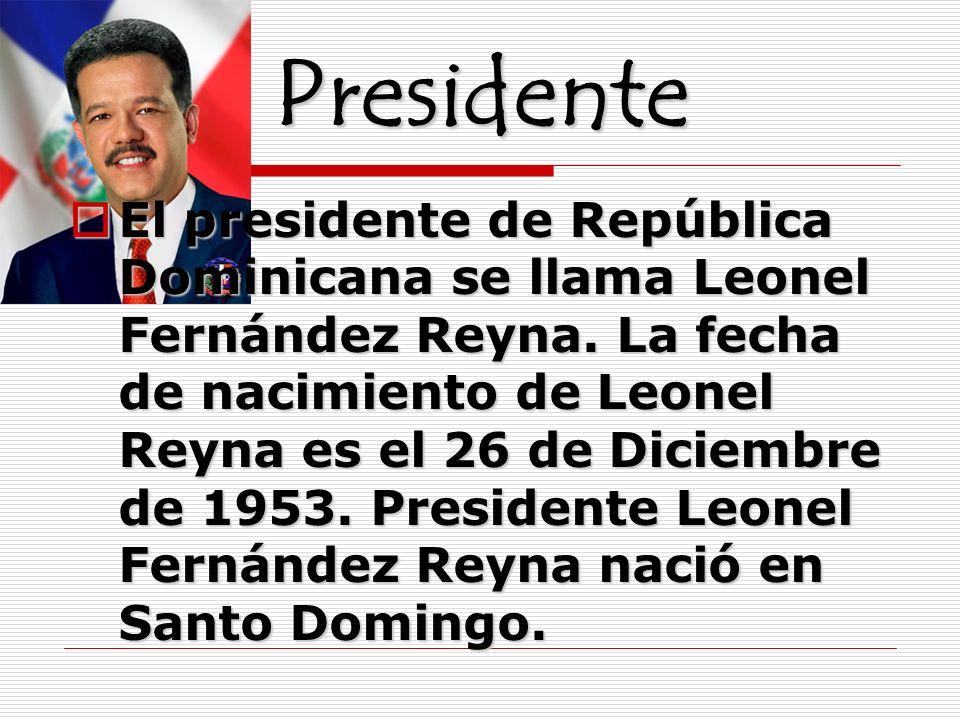 Presidente El presidente de República Dominicana se llama Leonel Fernández Reyna. La fecha de nacimiento de Leonel Reyna es el 26 de Diciembre de 1953