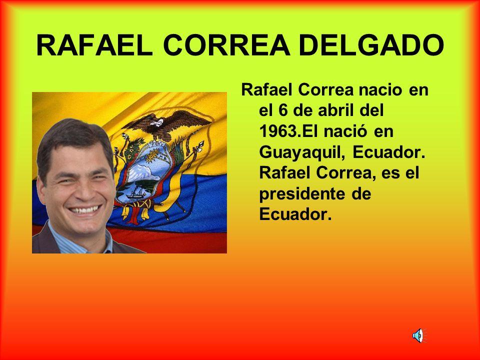 RAFAEL CORREA DELGADO Rafael Correa nacio en el 6 de abril del 1963.El nació en Guayaquil, Ecuador. Rafael Correa, es el presidente de Ecuador.