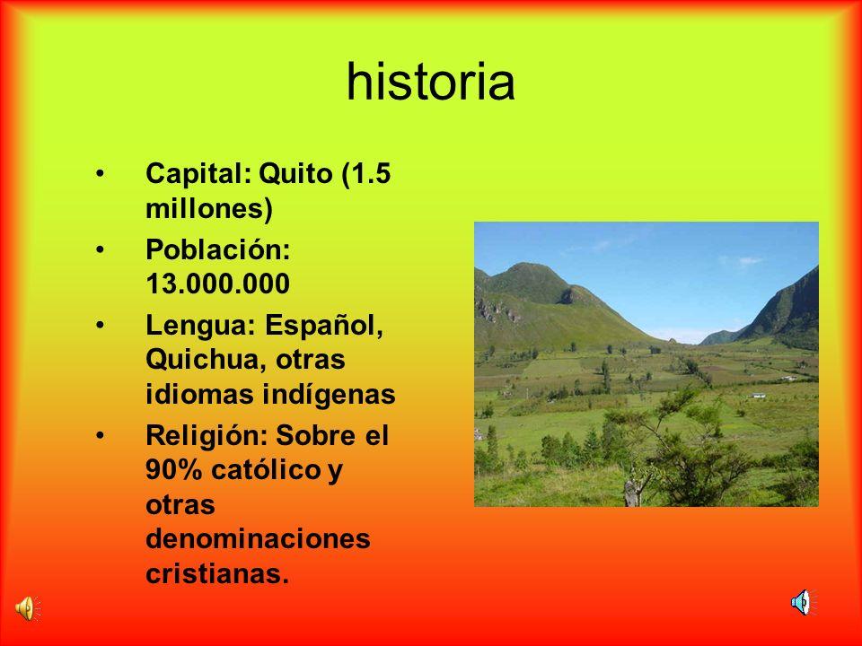 historia Capital: Quito (1.5 millones) Población: 13.000.000 Lengua: Español, Quichua, otras idiomas indígenas Religión: Sobre el 90% católico y otras