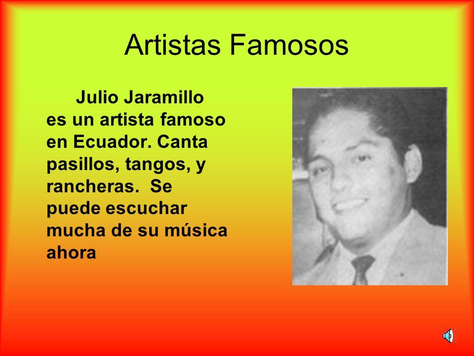Artistas Famosos Julio Jaramillo es un artista famoso en Ecuador. Canta pasillos, tangos, y rancheras. Se puede escuchar mucha de su música ahora