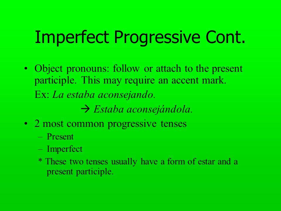 Imperfect Progressive Cont. Object pronouns: follow or attach to the present participle. This may require an accent mark. Ex: La estaba aconsejando. E