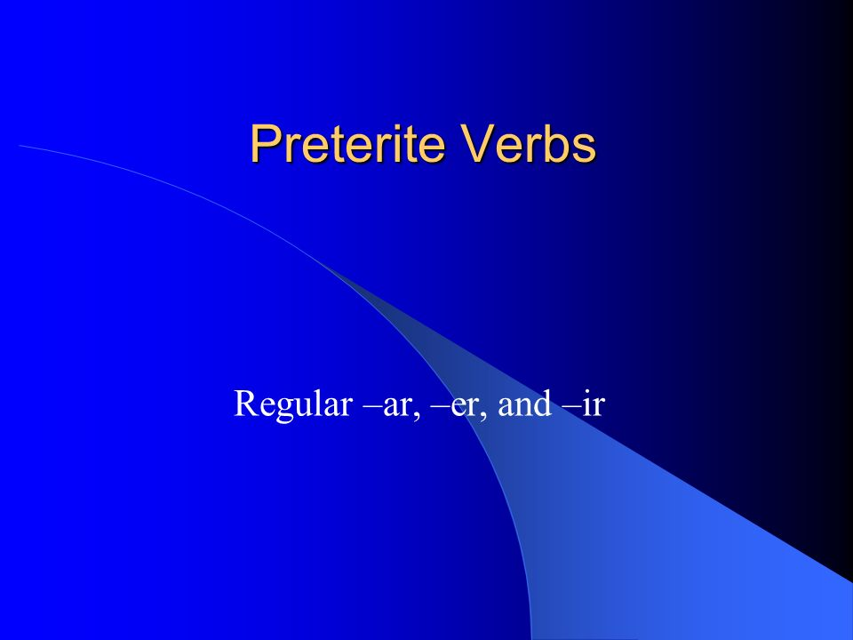 Preterite Verbs Regular –ar, –er, and –ir