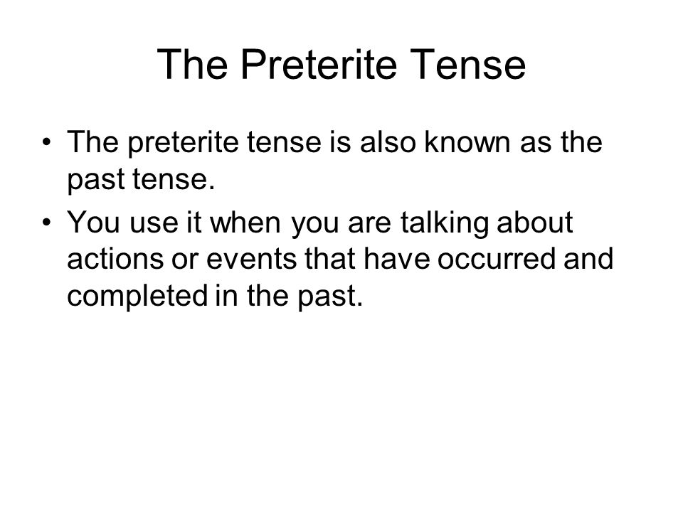 The Preterite Tense The preterite tense is also known as the past tense. You use it when you are talking about actions or events that have occurred an