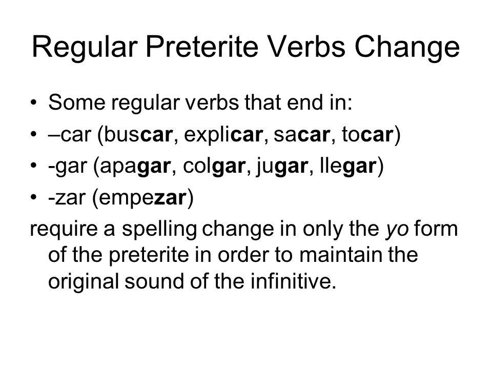 Regular Preterite Verbs Change Some regular verbs that end in: –car (buscar, explicar, sacar, tocar) -gar (apagar, colgar, jugar, llegar) -zar (empeza