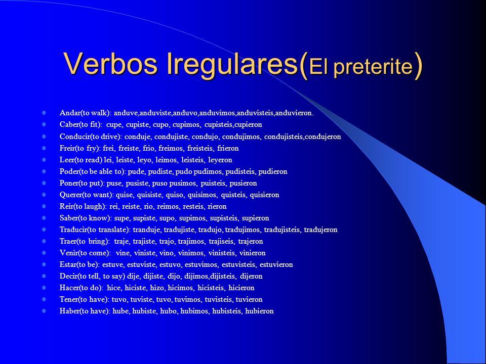 Verbos Iregulares( El preterite ) Andar(to walk): anduve,anduviste,anduvo,anduvimos,anduvisteis,anduvieron. Caber(to fit): cupe, cupiste, cupo, cupimo