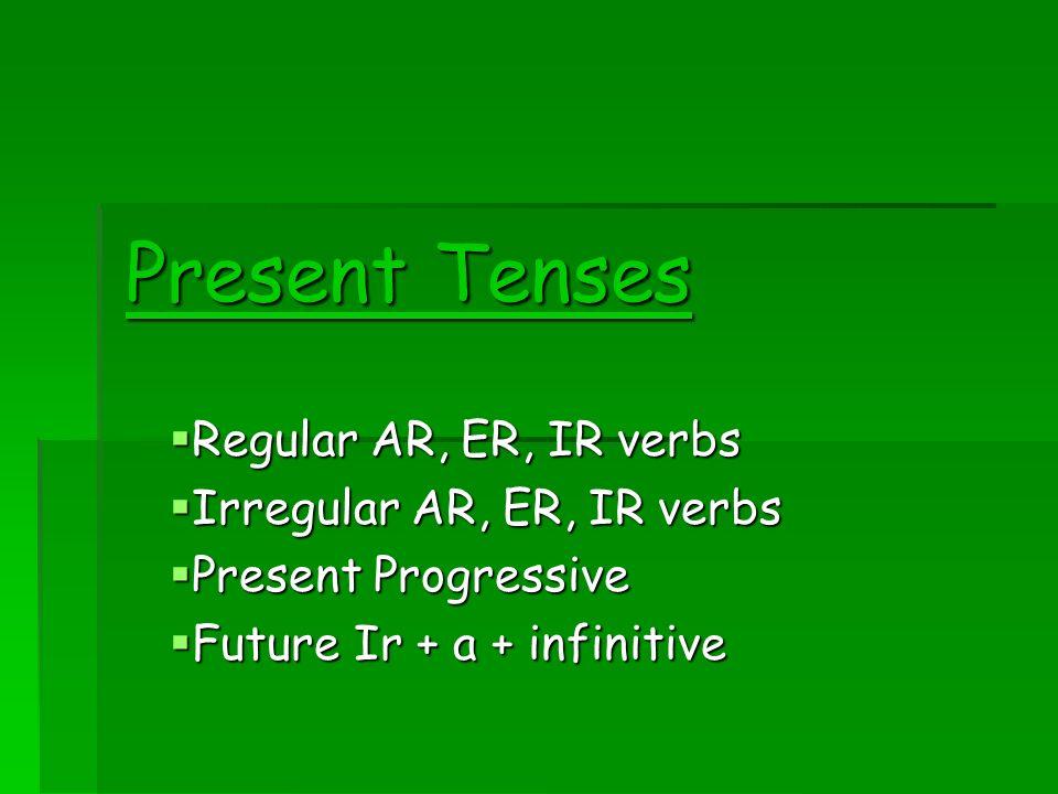 Present Tenses Regular AR, ER, IR verbs Regular AR, ER, IR verbs Irregular AR, ER, IR verbs Irregular AR, ER, IR verbs Present Progressive Present Pro