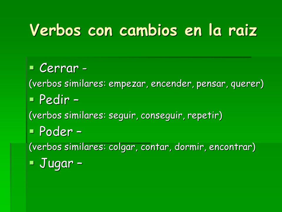 Verbos con cambios en la raiz Cerrar - Cerrar - (verbos similares: empezar, encender, pensar, querer) Pedir – Pedir – (verbos similares: seguir, conse