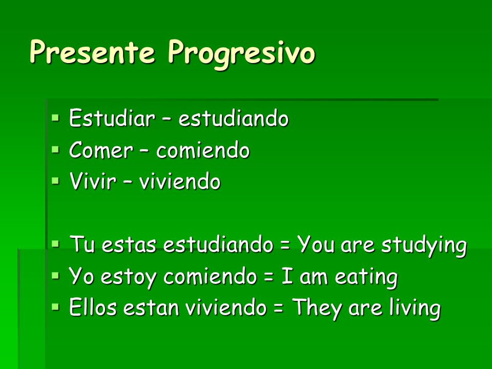 Presente Progresivo Estudiar – estudiando Estudiar – estudiando Comer – comiendo Comer – comiendo Vivir – viviendo Vivir – viviendo Tu estas estudiand
