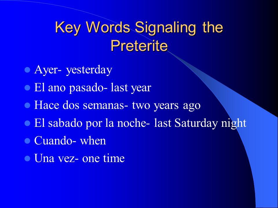 Key Words Signaling the Preterite Ayer- yesterday El ano pasado- last year Hace dos semanas- two years ago El sabado por la noche- last Saturday night