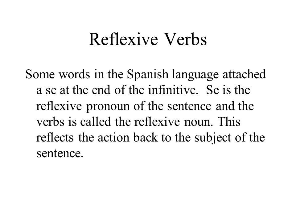 Reflexive Verbs Some words in the Spanish language attached a se at the end of the infinitive. Se is the reflexive pronoun of the sentence and the ver