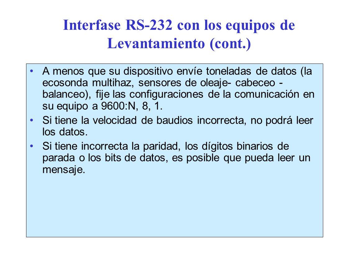 Interfase RS-232 con los equipos de Levantamiento (cont.) A menos que su dispositivo envíe toneladas de datos (la ecosonda multihaz, sensores de oleaje- cabeceo - balanceo), fije las configuraciones de la comunicación en su equipo a 9600:N, 8, 1.