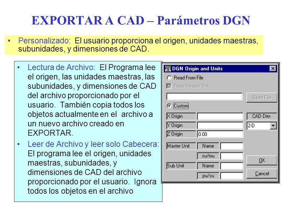 EXPORTAR A CAD – Parámetros DGN Lectura de Archivo: El Programa lee el origen, las unidades maestras, las subunidades, y dimensiones de CAD del archivo proporcionado por el usuario.