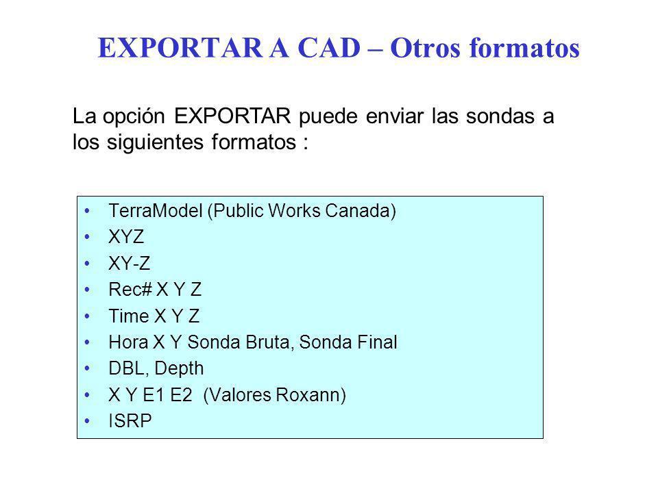 EXPORTAR A CAD – Otros formatos TerraModel (Public Works Canada) XYZ XY-Z Rec# X Y Z Time X Y Z Hora X Y Sonda Bruta, Sonda Final DBL, Depth X Y E1 E2 (Valores Roxann) ISRP La opción EXPORTAR puede enviar las sondas a los siguientes formatos :