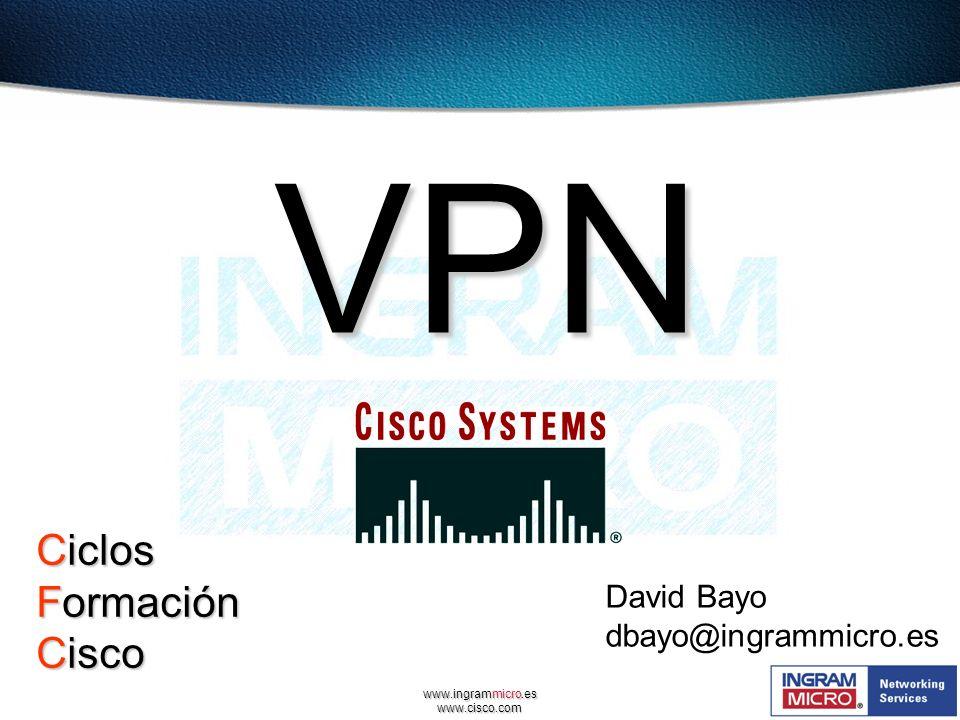 www.ingrammicro.es www.cisco.com David Bayo dbayo@ingrammicro.es VPN Ciclos Formación Cisco