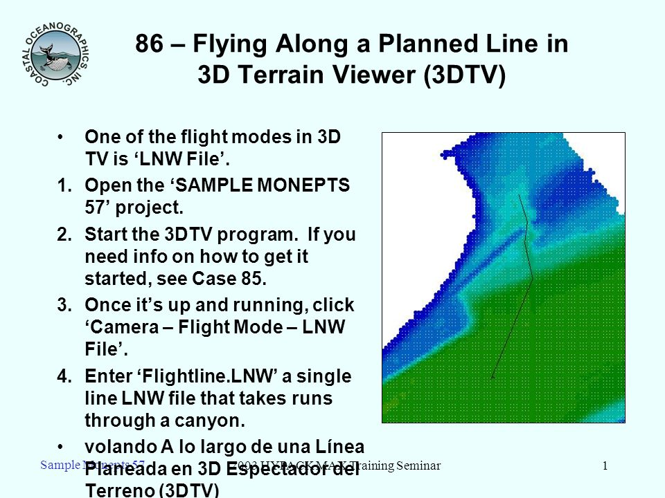 2003 HYPACK MAX Training Seminar2 Sample Monepts 57 86 – Changes to 3DTV in LNW Flight Mode As soon as you enter the LNW file: –The camera changes its position to the 1 st waypoint in the file and points toward the 2 nd waypoint.