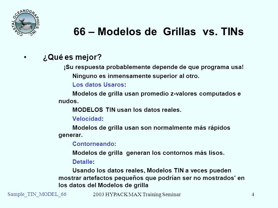 2003 HYPACK MAX Training Seminar4 Sample_TIN_MODEL_66 66 – Modelos de Grillas vs. TINs ¿Qué es mejor? ¡Su respuesta probablemente depende de que progr