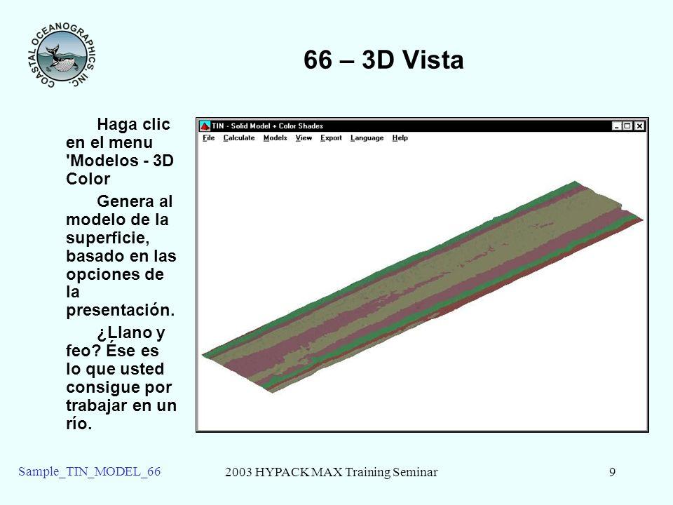 2003 HYPACK MAX Training Seminar9 Sample_TIN_MODEL_66 66 – 3D Vista Haga clic en el menu 'Modelos - 3D Color Genera al modelo de la superficie, basado