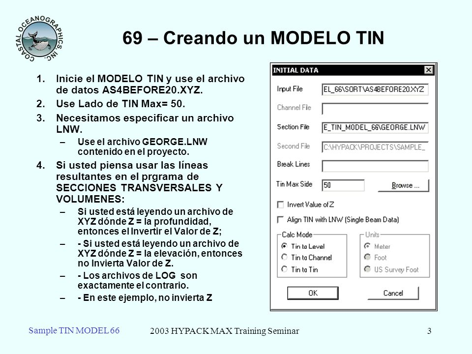 2003 HYPACK MAX Training Seminar3 69 – Creando un MODELO TIN 1.Inicie el MODELO TIN y use el archivo de datos AS4BEFORE20.XYZ. 2.Use Lado de TIN Max=
