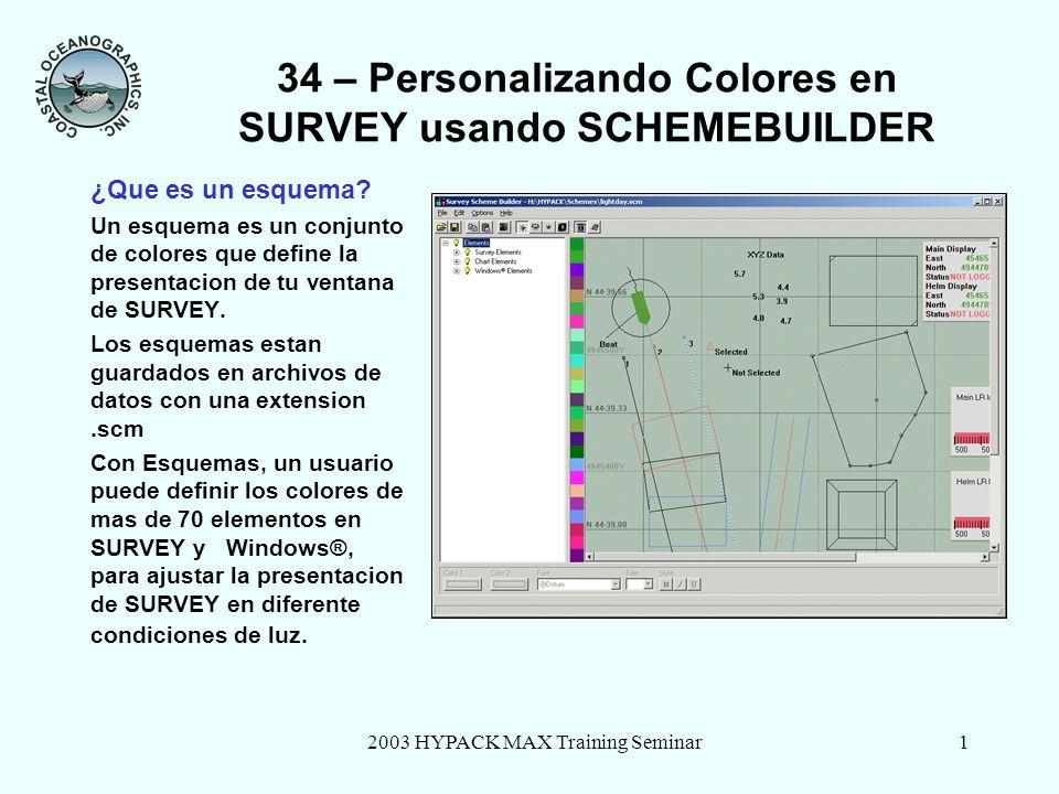 2003 HYPACK MAX Training Seminar1 34 – Personalizando Colores en SURVEY usando SCHEMEBUILDER ¿Que es un esquema? Un esquema es un conjunto de colores