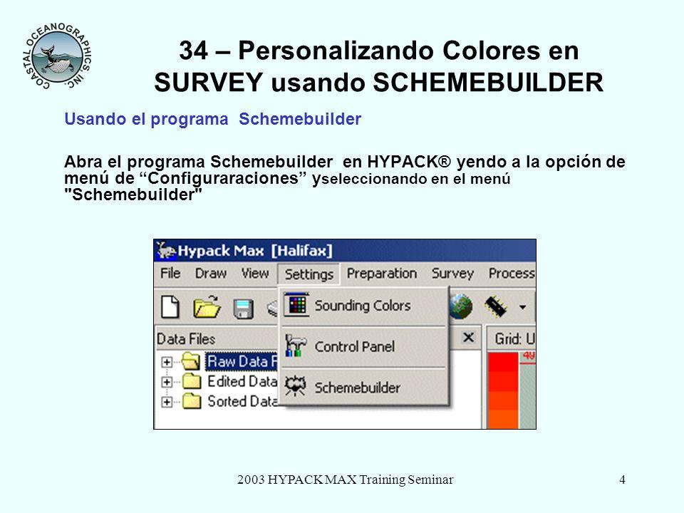 2003 HYPACK MAX Training Seminar4 34 – Personalizando Colores en SURVEY usando SCHEMEBUILDER Usando el programa Schemebuilder Abra el programa Schemebuilder en HYPACK® yendo a la opción de menú de Configuraraciones y seleccionando en el menú Schemebuilder