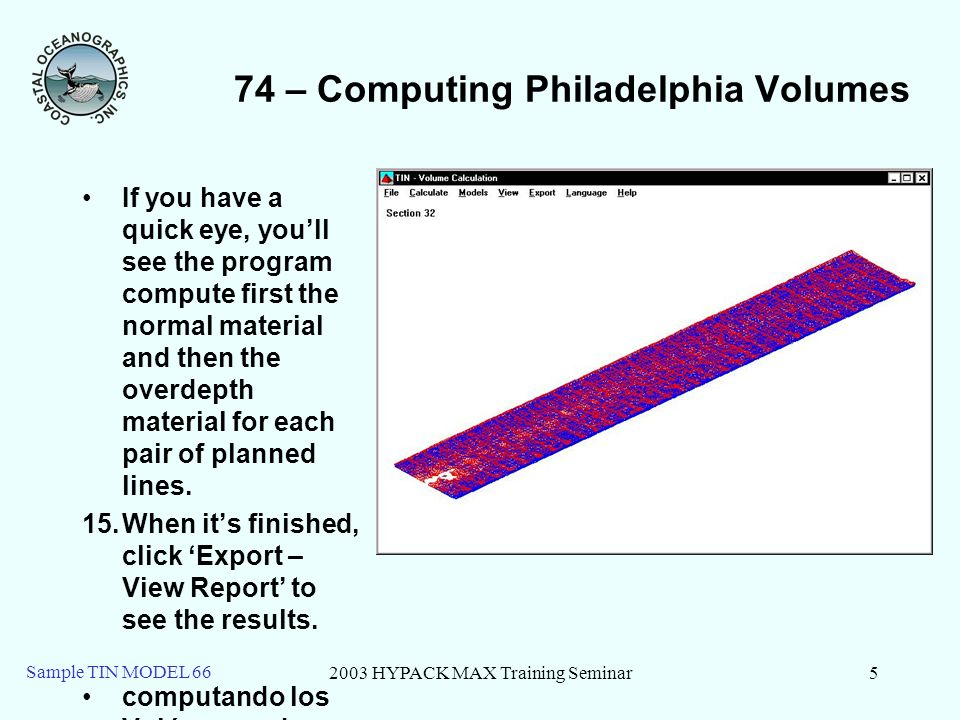 2003 HYPACK MAX Training Seminar5 Sample TIN MODEL 66 74 – Computing Philadelphia Volumes If you have a quick eye, youll see the program compute first