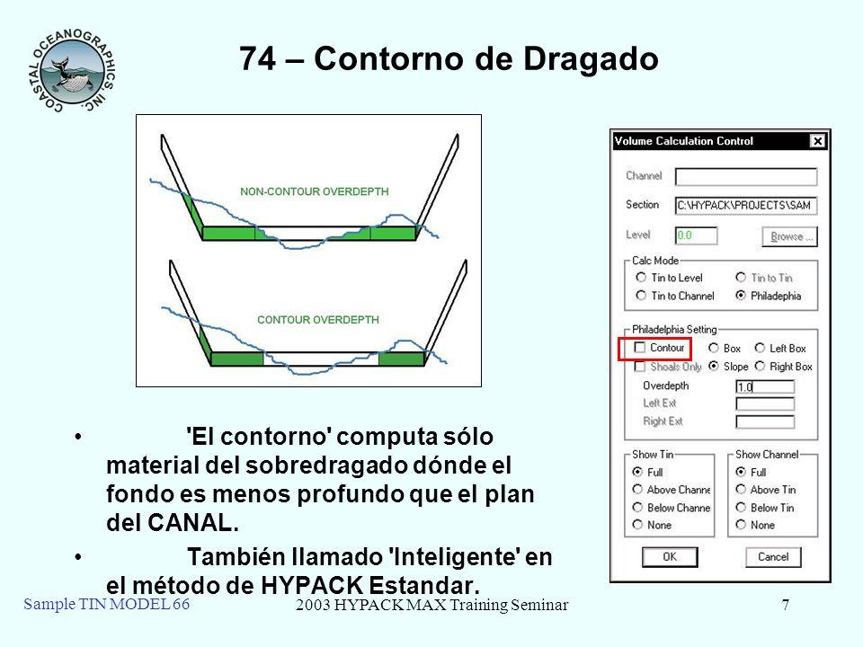 2003 HYPACK MAX Training Seminar7 Sample TIN MODEL 66 74 – Contorno de Dragado El contorno computa sólo material del sobredragado dónde el fondo es menos profundo que el plan del CANAL.